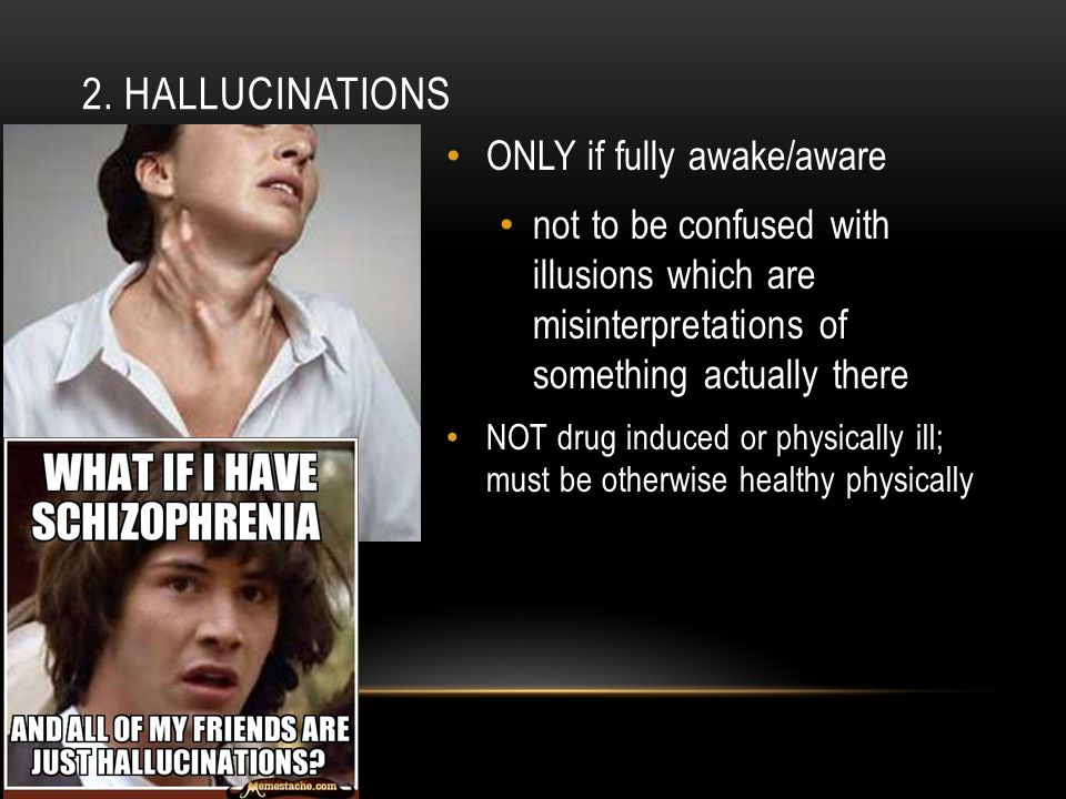 2. HALLUCINATIONS ONLY if fully awake/aware not to be confused with illusions which are misinterpretations of something actually there NOT drug induce