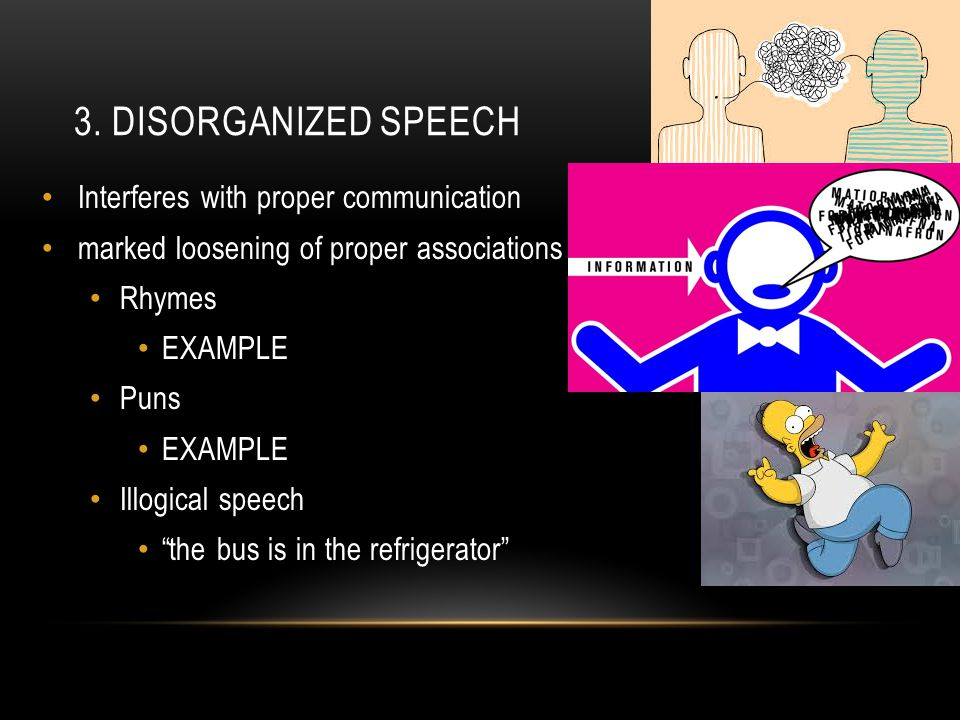 """3. DISORGANIZED SPEECH Interferes with proper communication marked loosening of proper associations Rhymes EXAMPLE Puns EXAMPLE Illogical speech """"the"""