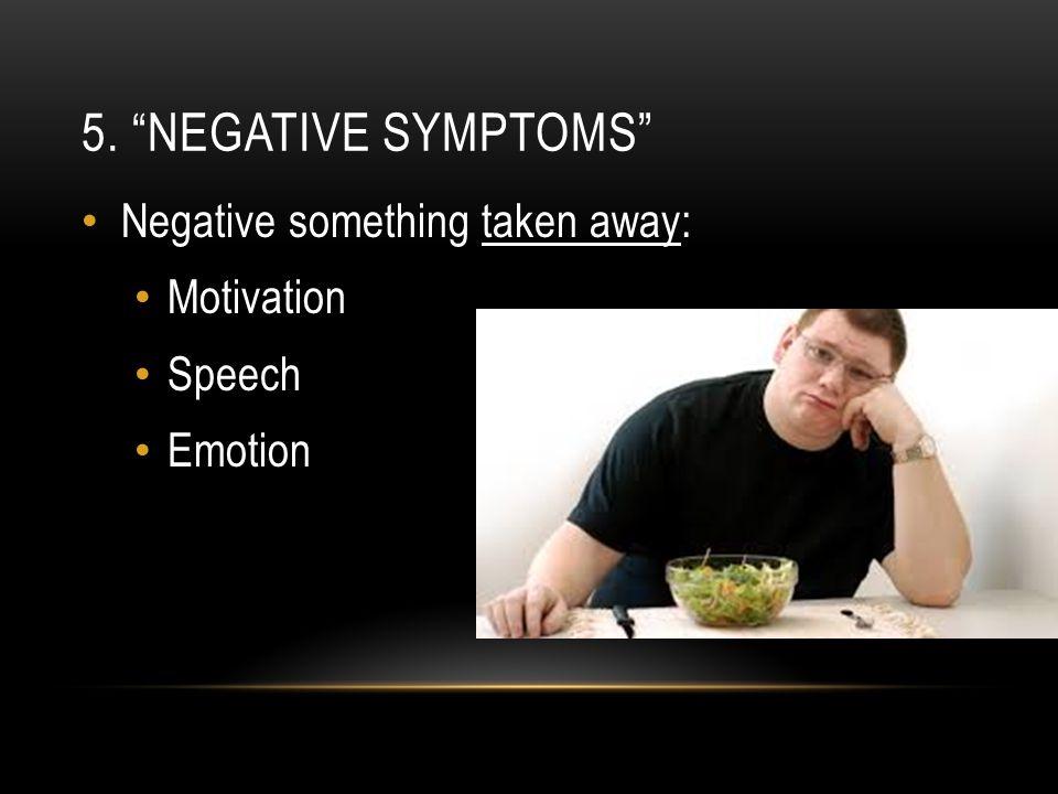 5. NEGATIVE SYMPTOMS Negative something taken away: Motivation Speech Emotion