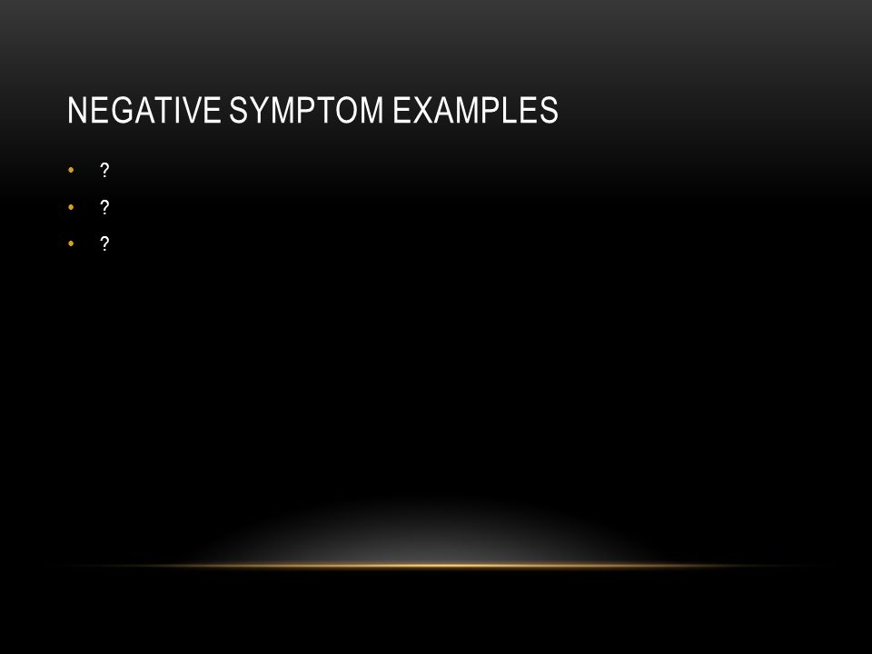 NEGATIVE SYMPTOM EXAMPLES ?