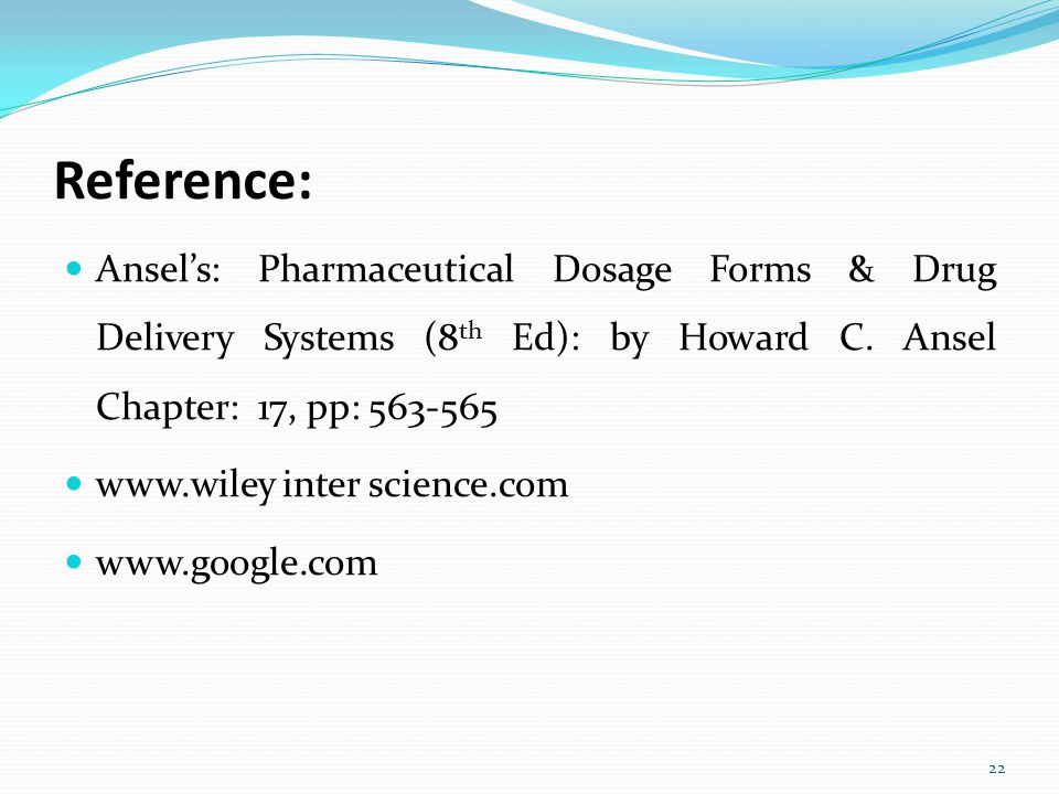 Reference: Ansel's: Pharmaceutical Dosage Forms & Drug Delivery Systems (8 th Ed): by Howard C. Ansel Chapter: 17, pp: 563-565 www.wiley inter science