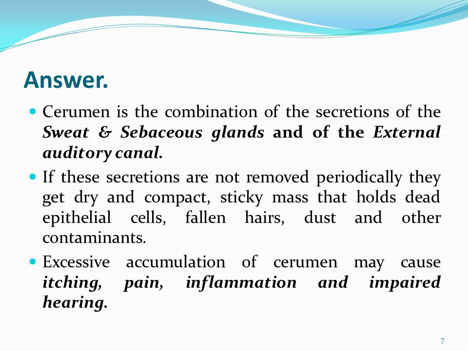 Answer. Cerumen is the combination of the secretions of the Sweat & Sebaceous glands and of the External auditory canal. If these secretions are not r