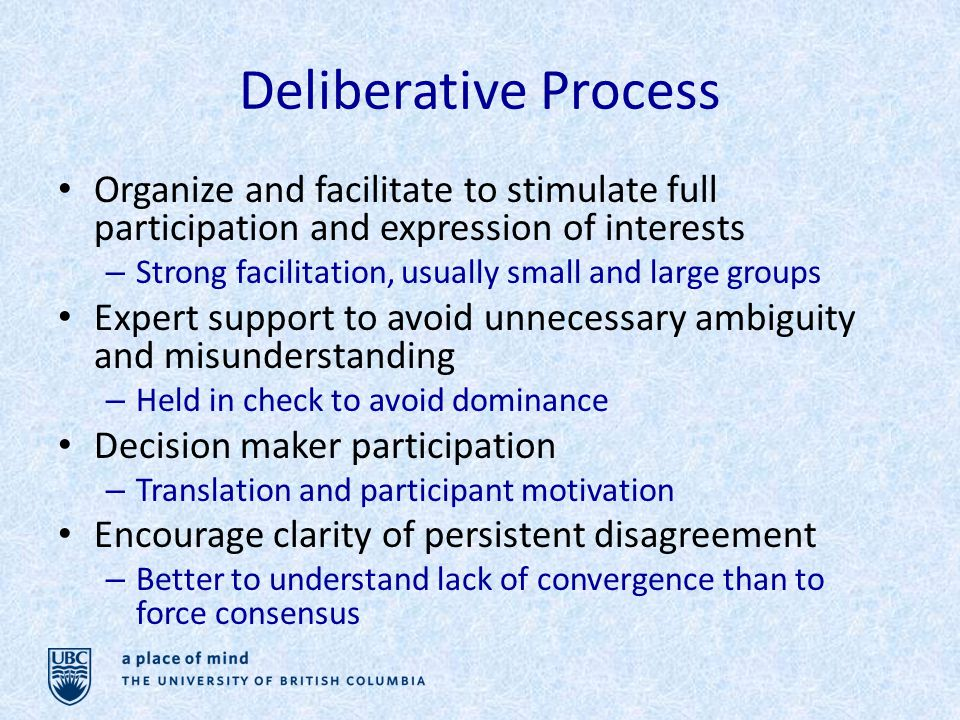 Deliberative Process Organize and facilitate to stimulate full participation and expression of interests – Strong facilitation, usually small and large groups Expert support to avoid unnecessary ambiguity and misunderstanding – Held in check to avoid dominance Decision maker participation – Translation and participant motivation Encourage clarity of persistent disagreement – Better to understand lack of convergence than to force consensus
