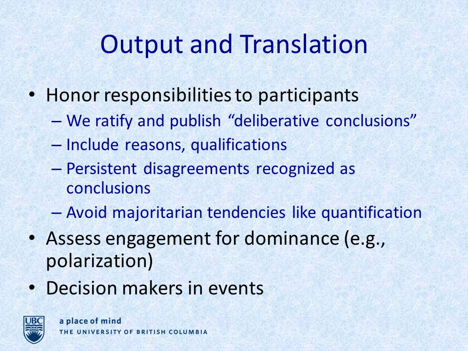 Output and Translation Honor responsibilities to participants – We ratify and publish deliberative conclusions – Include reasons, qualifications – Persistent disagreements recognized as conclusions – Avoid majoritarian tendencies like quantification Assess engagement for dominance (e.g., polarization) Decision makers in events