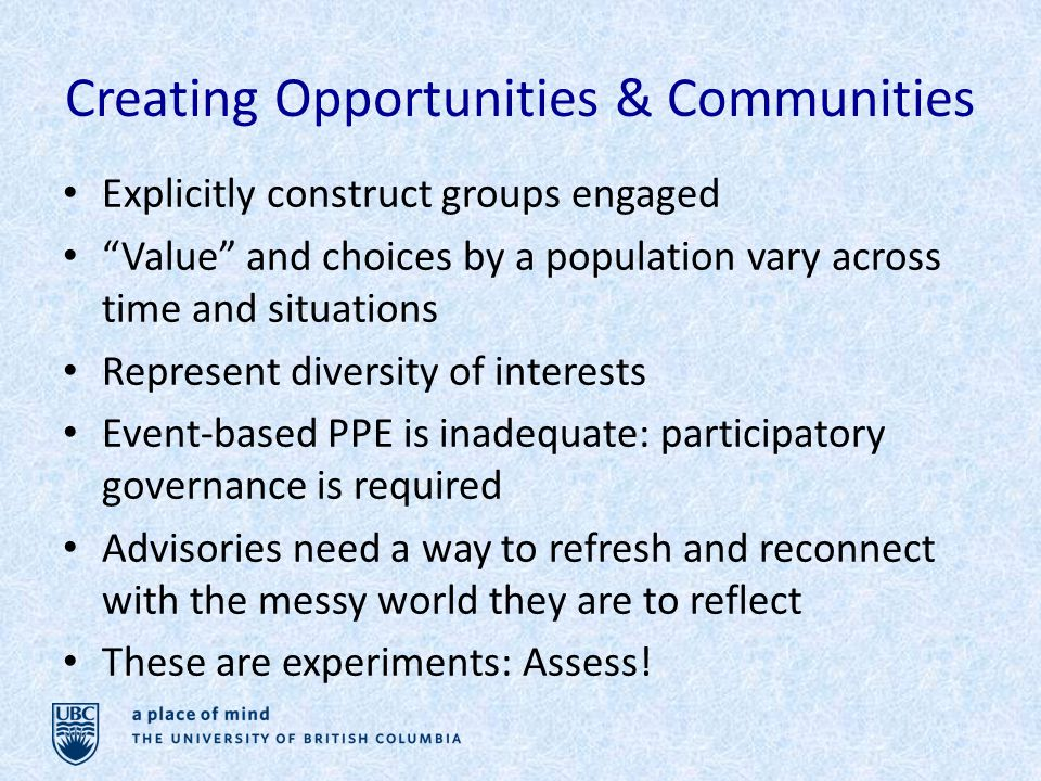 Creating Opportunities & Communities Explicitly construct groups engaged Value and choices by a population vary across time and situations Represent diversity of interests Event-based PPE is inadequate: participatory governance is required Advisories need a way to refresh and reconnect with the messy world they are to reflect These are experiments: Assess!