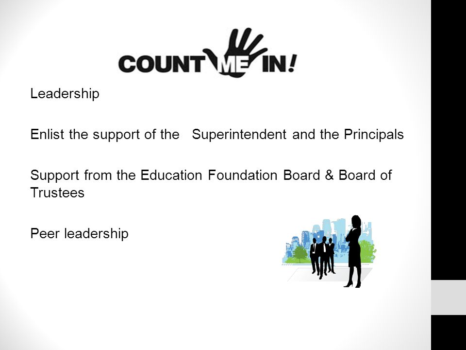Leadership Enlist the support of the Superintendent and the Principals Support from the Education Foundation Board & Board of Trustees Peer leadership