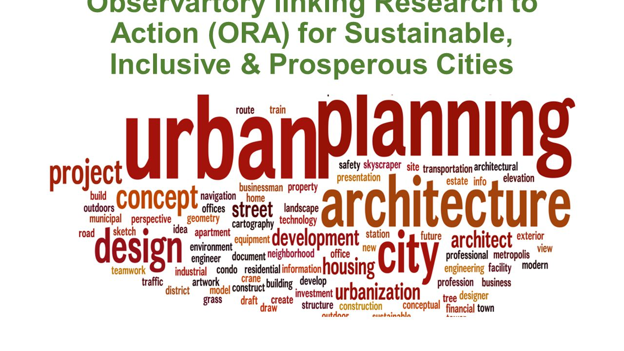 Observartory linking Research to Action (ORA) for Sustainable, Inclusive & Prosperous Cities