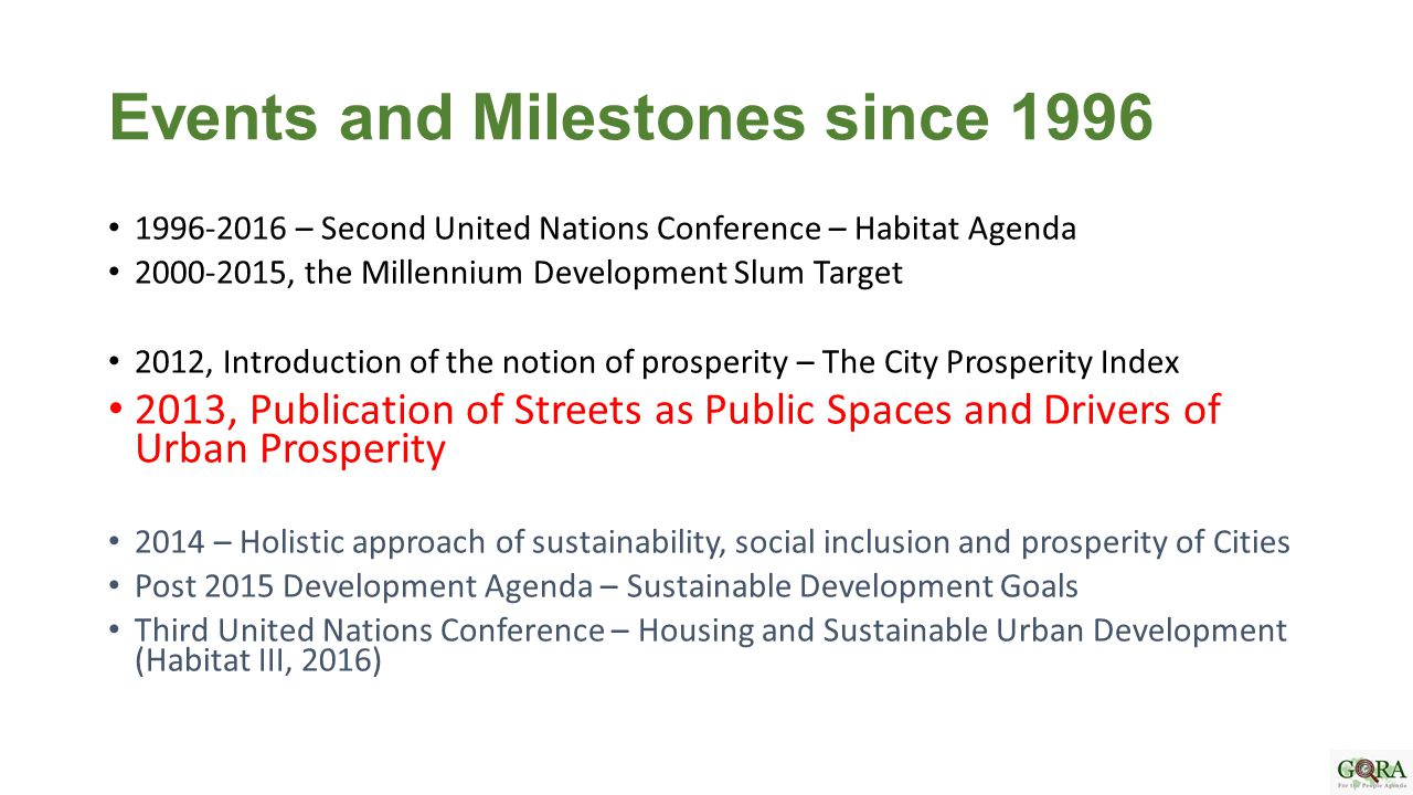 Events and Milestones since 1996 1996-2016 – Second United Nations Conference – Habitat Agenda 2000-2015, the Millennium Development Slum Target 2012, Introduction of the notion of prosperity – The City Prosperity Index 2013, Publication of Streets as Public Spaces and Drivers of Urban Prosperity 2014 – Holistic approach of sustainability, social inclusion and prosperity of Cities Post 2015 Development Agenda – Sustainable Development Goals Third United Nations Conference – Housing and Sustainable Urban Development (Habitat III, 2016)