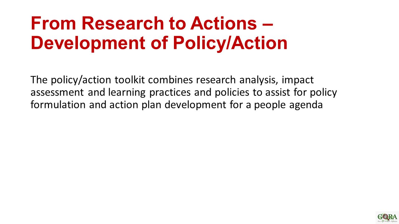 From Research to Actions – Development of Policy/Action The policy/action toolkit combines research analysis, impact assessment and learning practices and policies to assist for policy formulation and action plan development for a people agenda