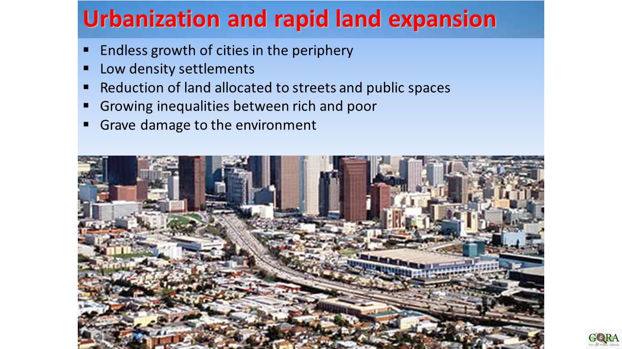  Endless growth of cities in the periphery  Low density settlements  Reduction of land allocated to streets and public spaces  Growing inequalities between rich and poor  Grave damage to the environment Urbanization and rapid land expansion