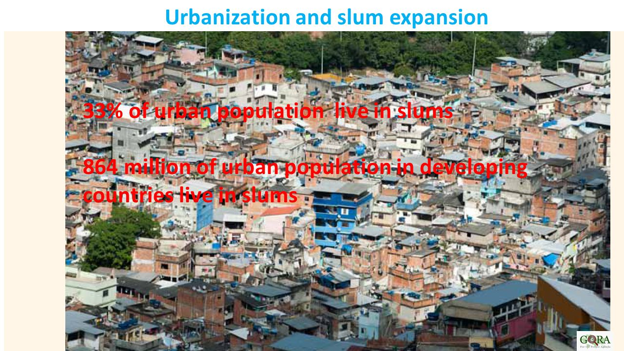 Urbanization and slum expansion 33% of urban population live in slums 864 million of urban population in developing countries live in slums