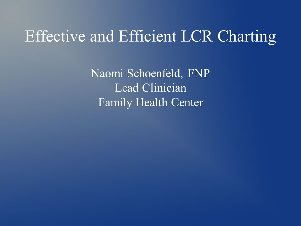 Effective and Efficient LCR Charting Naomi Schoenfeld, FNP Lead Clinician Family Health Center