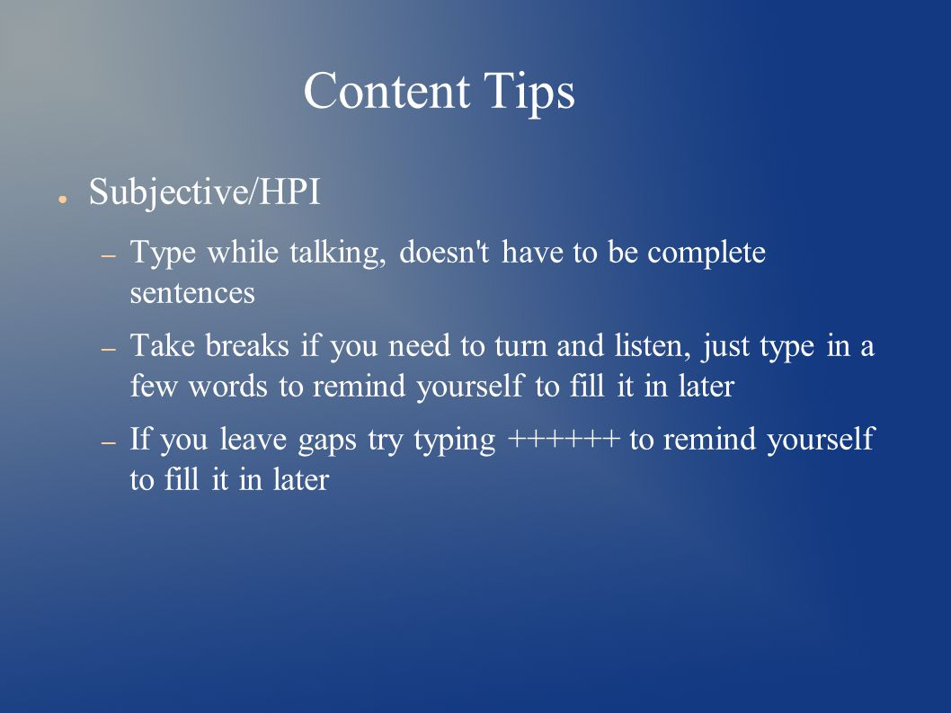Content Tips ● Subjective/HPI – Type while talking, doesn t have to be complete sentences – Take breaks if you need to turn and listen, just type in a few words to remind yourself to fill it in later – If you leave gaps try typing ++++++ to remind yourself to fill it in later