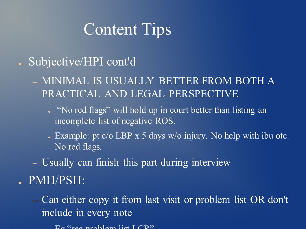 Content Tips ● Subjective/HPI cont d – MINIMAL IS USUALLY BETTER FROM BOTH A PRACTICAL AND LEGAL PERSPECTIVE ● No red flags will hold up in court better than listing an incomplete list of negative ROS.