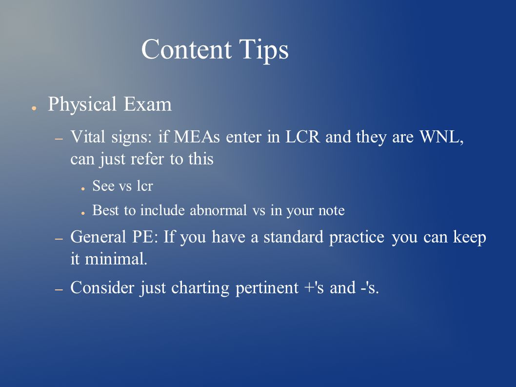 Content Tips ● Physical Exam – Vital signs: if MEAs enter in LCR and they are WNL, can just refer to this ● See vs lcr ● Best to include abnormal vs in your note – General PE: If you have a standard practice you can keep it minimal.