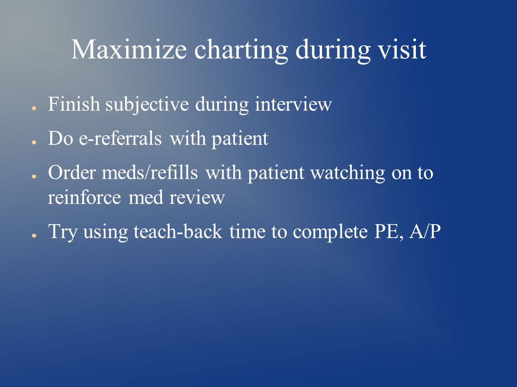 Maximize charting during visit ● Finish subjective during interview ● Do e-referrals with patient ● Order meds/refills with patient watching on to reinforce med review ● Try using teach-back time to complete PE, A/P