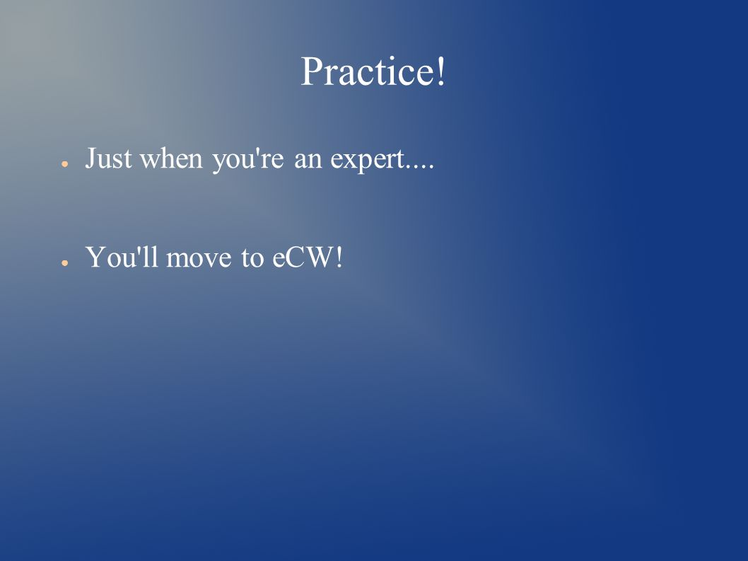 Practice! ● Just when you re an expert.... ● You ll move to eCW!