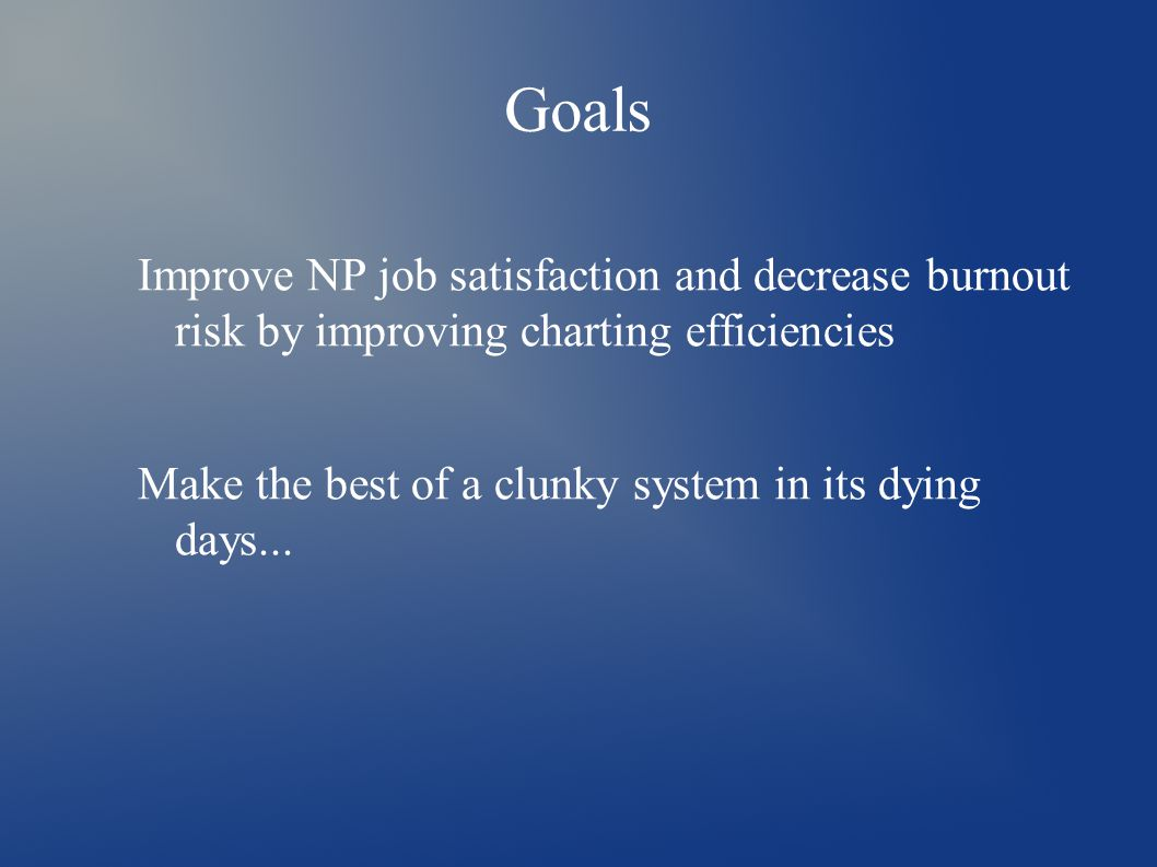 Goals Improve NP job satisfaction and decrease burnout risk by improving charting efficiencies Make the best of a clunky system in its dying days...