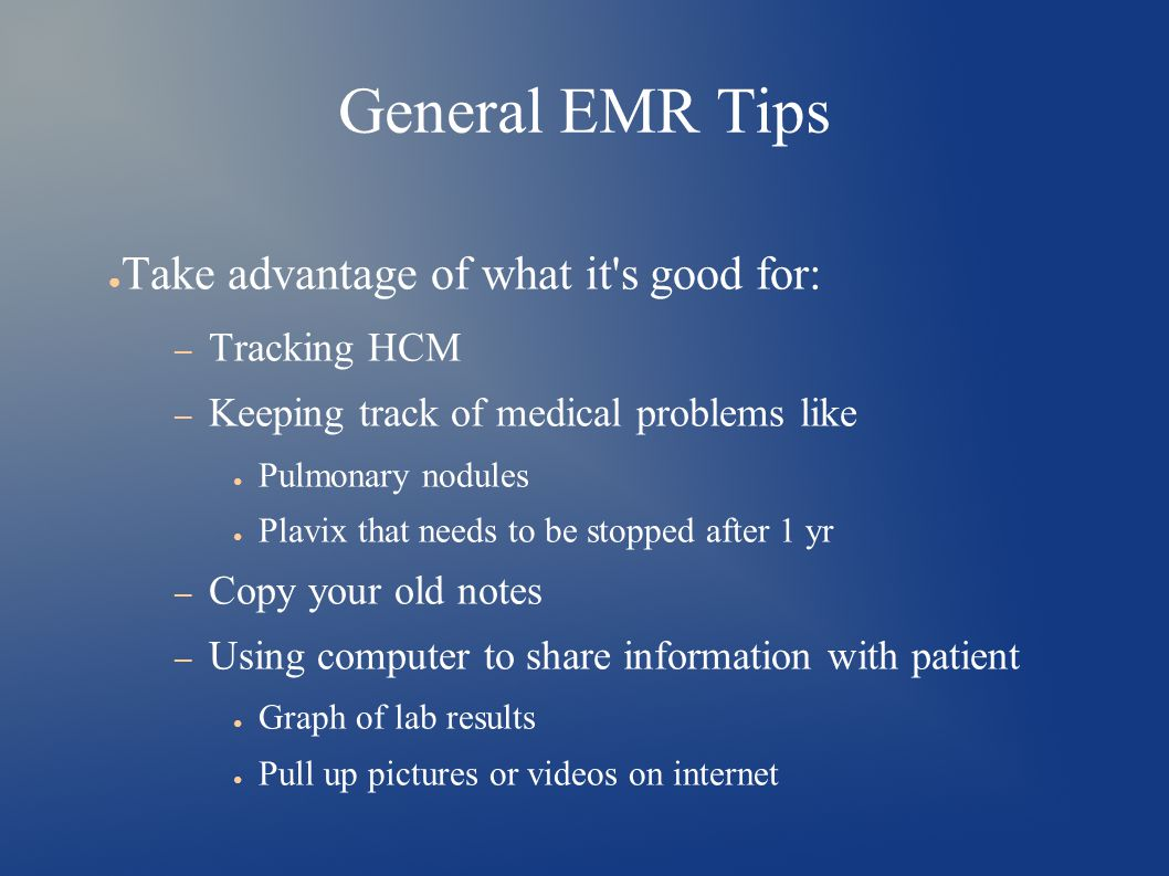 General EMR Tips ● Take advantage of what it s good for: – Tracking HCM – Keeping track of medical problems like ● Pulmonary nodules ● Plavix that needs to be stopped after 1 yr – Copy your old notes – Using computer to share information with patient ● Graph of lab results ● Pull up pictures or videos on internet