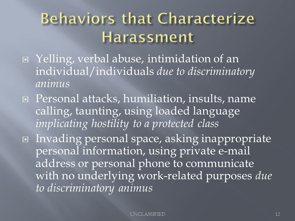  Yelling, verbal abuse, intimidation of an individual/individuals due to discriminatory animus  Personal attacks, humiliation, insults, name calling, taunting, using loaded language implicating hostility to a protected class  Invading personal space, asking inappropriate personal information, using private e-mail address or personal phone to communicate with no underlying work-related purposes due to discriminatory animus UNCLASSIFIED12