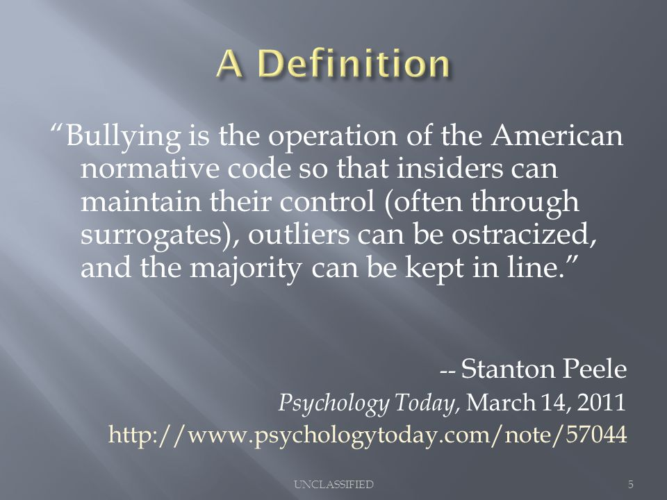 Bullying is the operation of the American normative code so that insiders can maintain their control (often through surrogates), outliers can be ostracized, and the majority can be kept in line. -- Stanton Peele Psychology Today, March 14, 2011 http://www.psychologytoday.com/note/57044 5UNCLASSIFIED