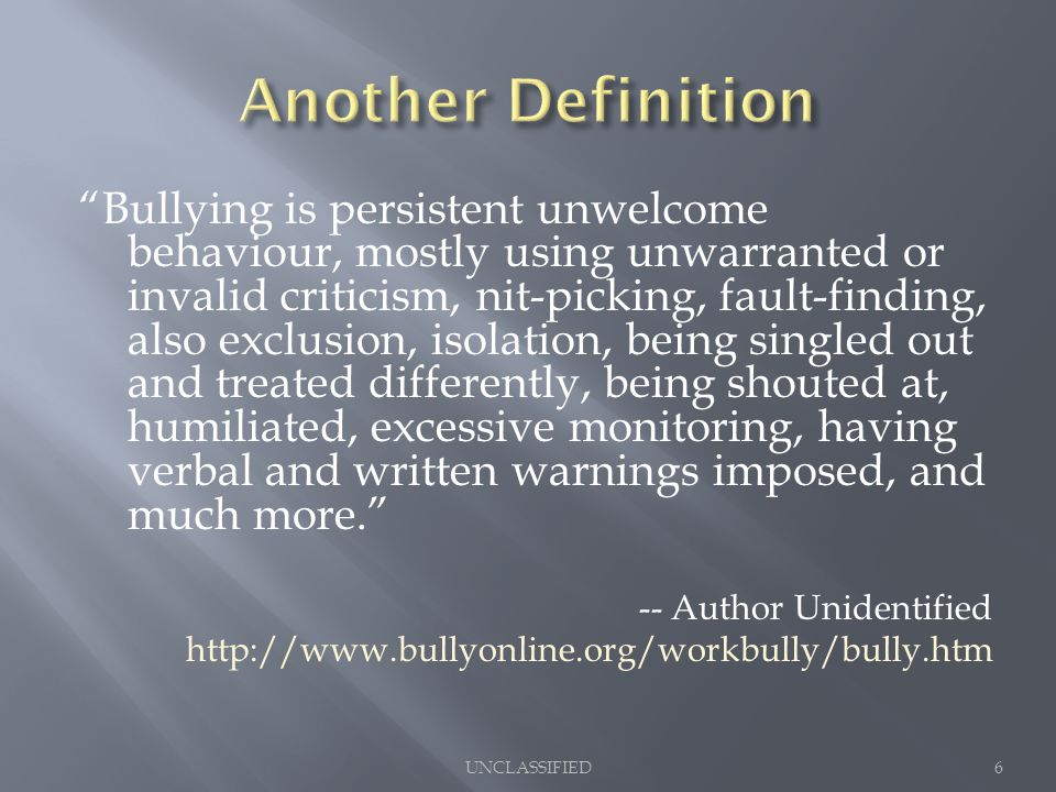 Bullying is persistent unwelcome behaviour, mostly using unwarranted or invalid criticism, nit-picking, fault-finding, also exclusion, isolation, being singled out and treated differently, being shouted at, humiliated, excessive monitoring, having verbal and written warnings imposed, and much more. -- Author Unidentified http://www.bullyonline.org/workbully/bully.htm 6UNCLASSIFIED