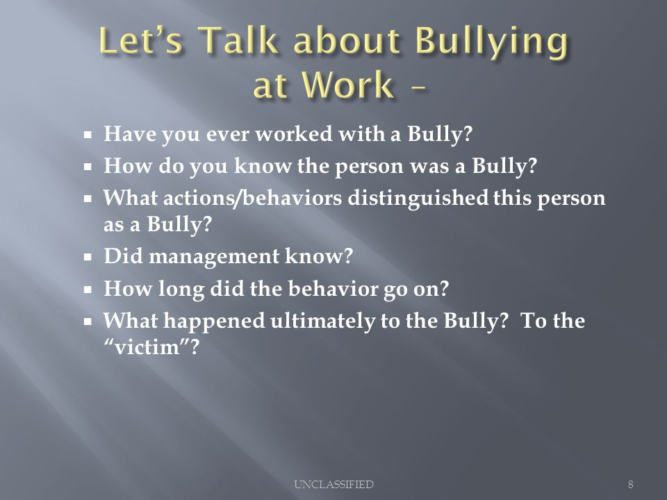 Have you ever worked with a Bully?  How do you know the person was a Bully?  What actions/behaviors distinguished this person as a Bully?  Did ma