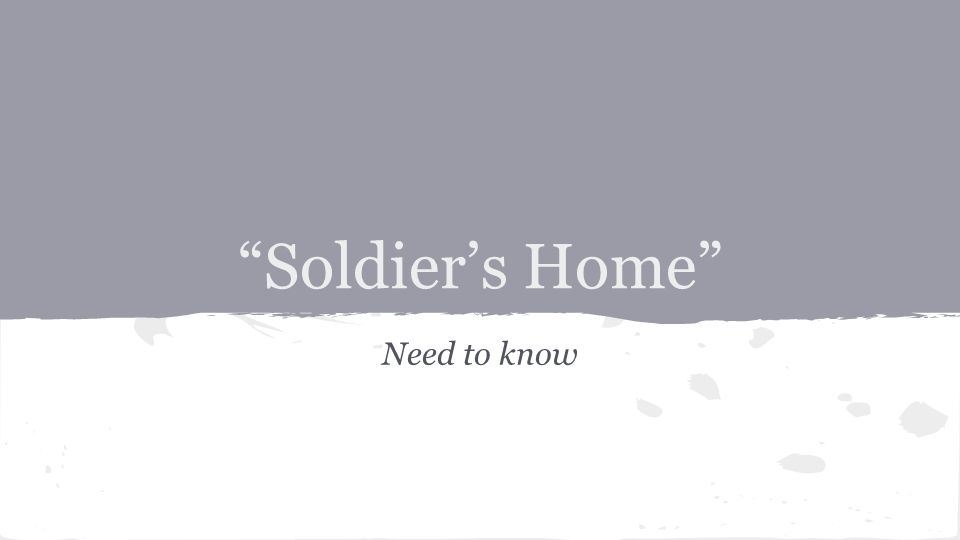 Soldier's Home Need to know