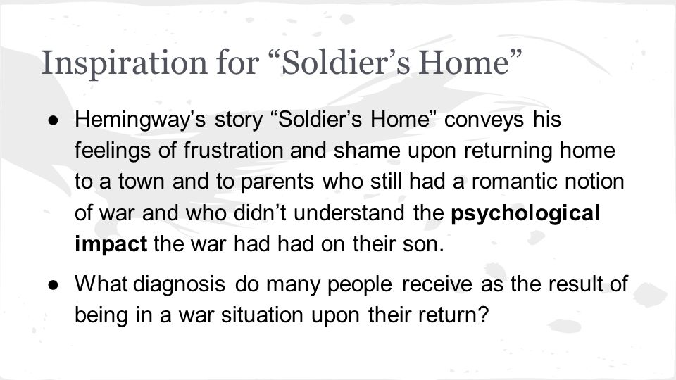 Inspiration for Soldier's Home ●Hemingway's story Soldier's Home conveys his feelings of frustration and shame upon returning home to a town and to parents who still had a romantic notion of war and who didn't understand the psychological impact the war had had on their son.