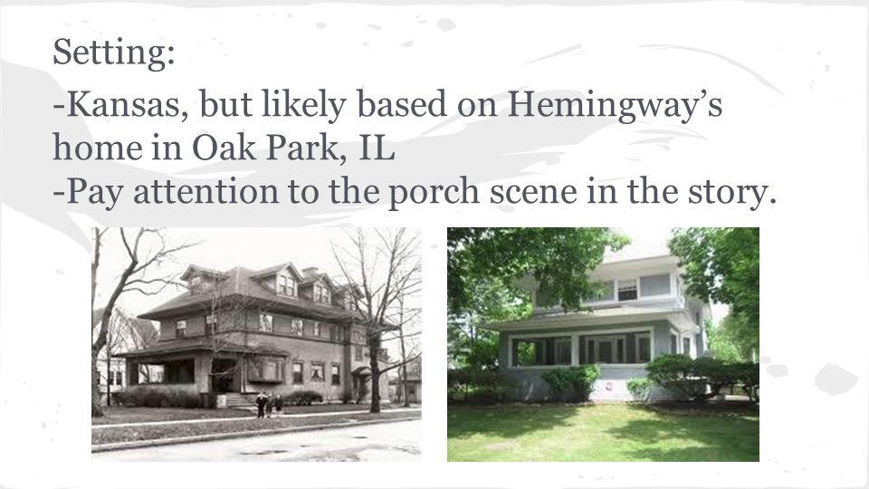 Setting: -Kansas, but likely based on Hemingway's home in Oak Park, IL -Pay attention to the porch scene in the story.