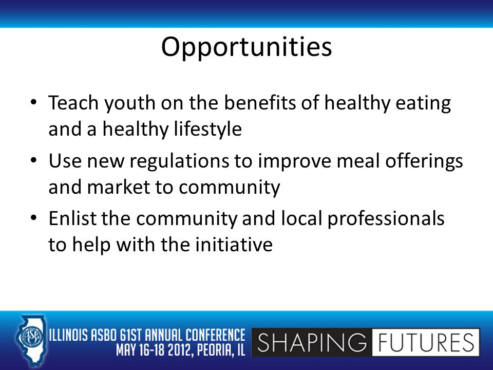 Opportunities Teach youth on the benefits of healthy eating and a healthy lifestyle Use new regulations to improve meal offerings and market to community Enlist the community and local professionals to help with the initiative