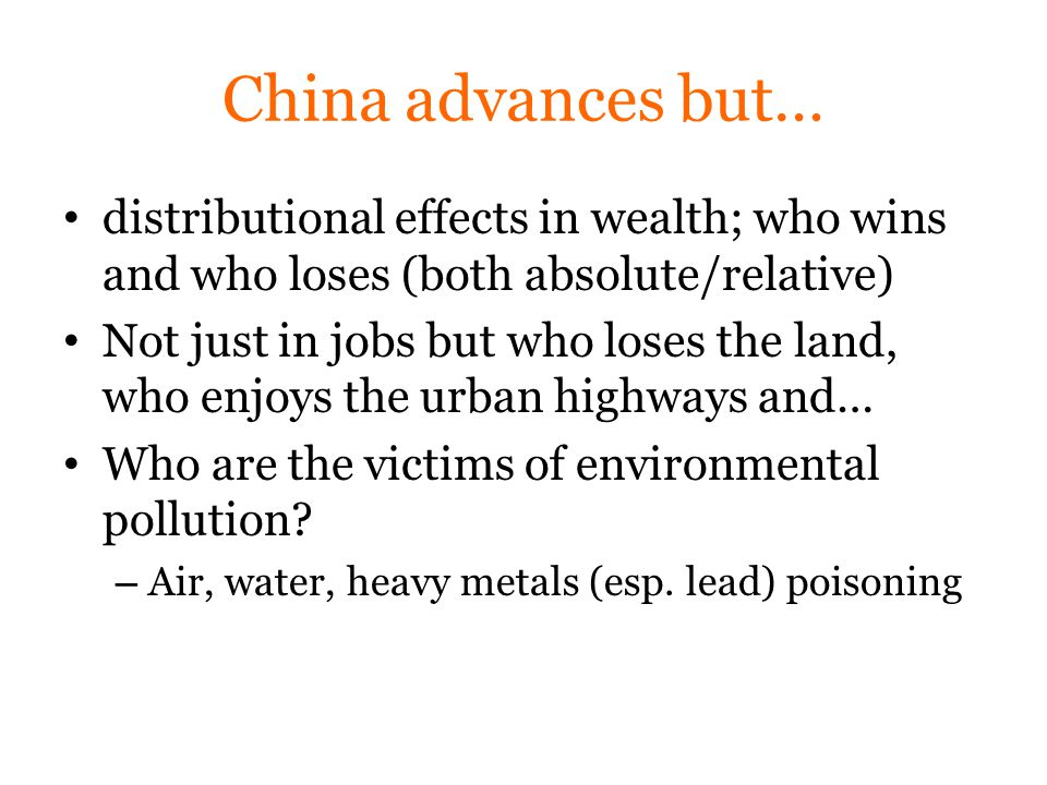 China advances but… distributional effects in wealth; who wins and who loses (both absolute/relative) Not just in jobs but who loses the land, who enjoys the urban highways and… Who are the victims of environmental pollution.