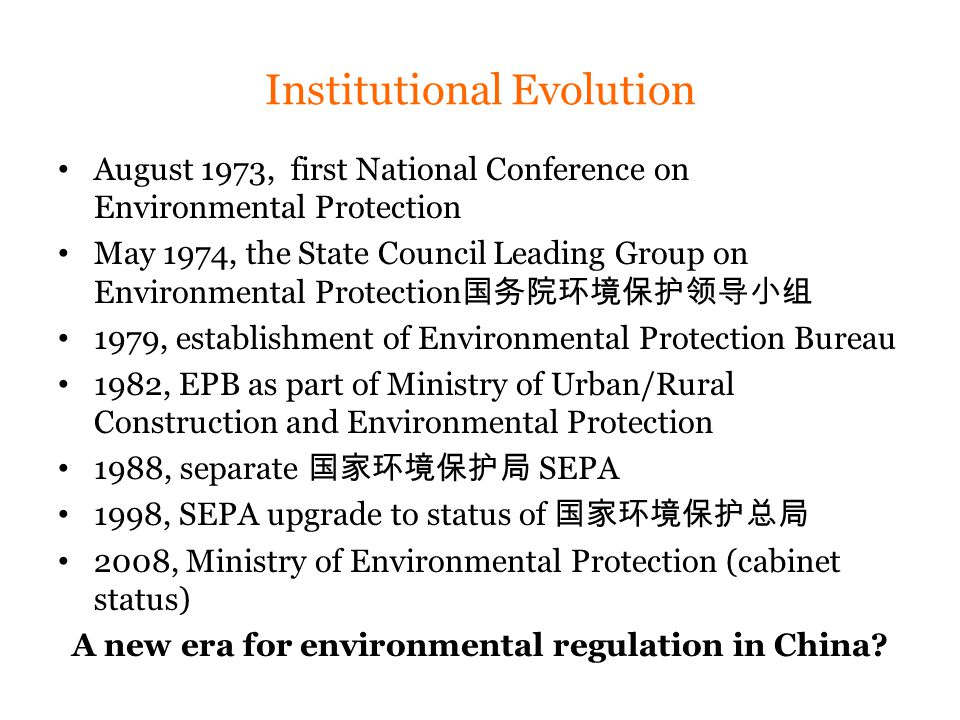 Institutional Evolution August 1973, first National Conference on Environmental Protection May 1974, the State Council Leading Group on Environmental Protection 国务院环境保护领导小组 1979, establishment of Environmental Protection Bureau 1982, EPB as part of Ministry of Urban/Rural Construction and Environmental Protection 1988, separate 国家环境保护局 SEPA 1998, SEPA upgrade to status of 国家环境保护总局 2008, Ministry of Environmental Protection (cabinet status) A new era for environmental regulation in China