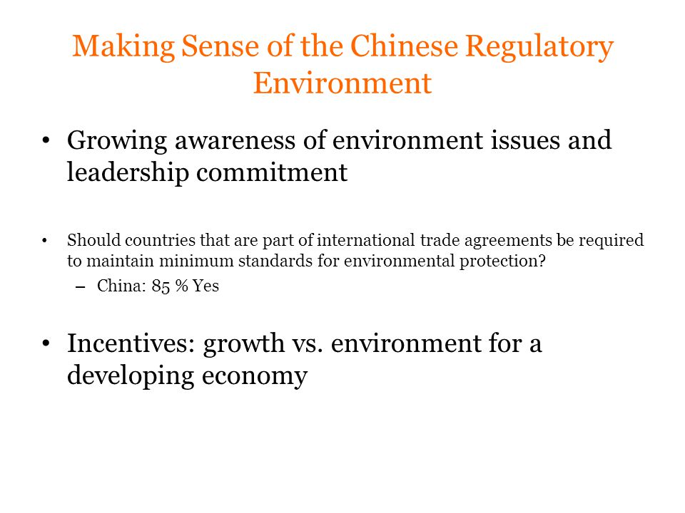 Making Sense of the Chinese Regulatory Environment Growing awareness of environment issues and leadership commitment Should countries that are part of international trade agreements be required to maintain minimum standards for environmental protection.