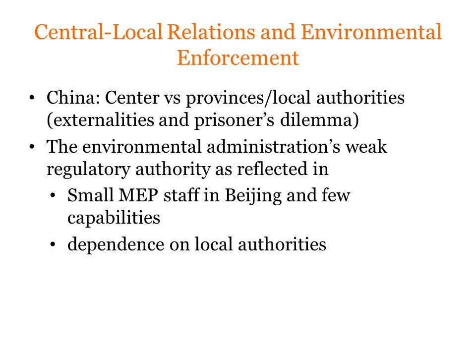 Central-Local Relations and Environmental Enforcement China: Center vs provinces/local authorities (externalities and prisoner's dilemma) The environmental administration's weak regulatory authority as reflected in Small MEP staff in Beijing and few capabilities dependence on local authorities