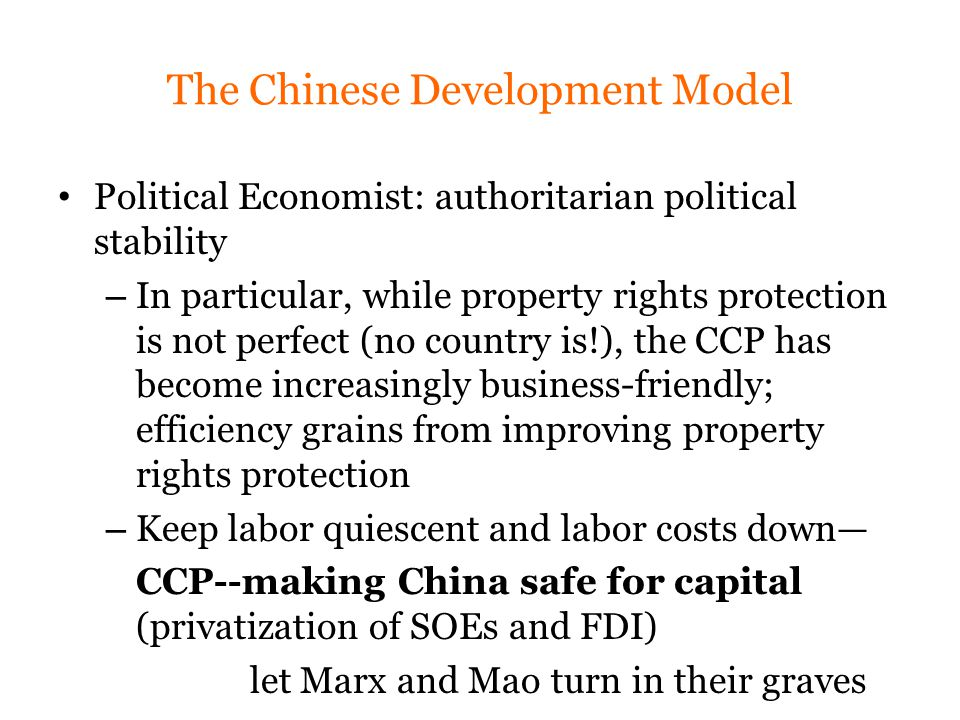 The Chinese Development Model Political Economist: authoritarian political stability – In particular, while property rights protection is not perfect (no country is!), the CCP has become increasingly business-friendly; efficiency grains from improving property rights protection – Keep labor quiescent and labor costs down— CCP--making China safe for capital (privatization of SOEs and FDI) let Marx and Mao turn in their graves