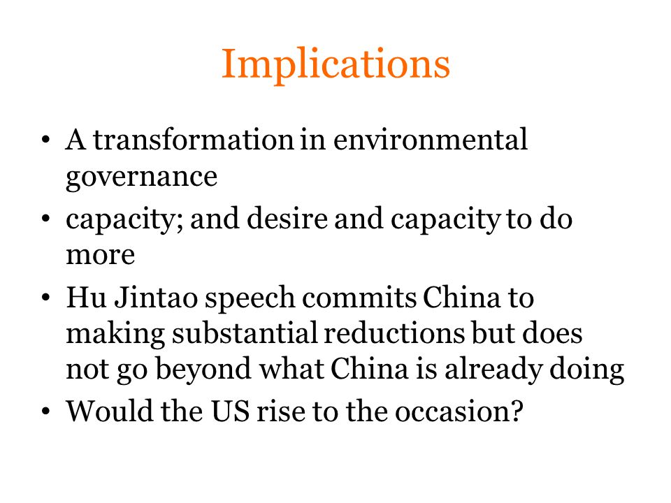 Implications A transformation in environmental governance capacity; and desire and capacity to do more Hu Jintao speech commits China to making substantial reductions but does not go beyond what China is already doing Would the US rise to the occasion