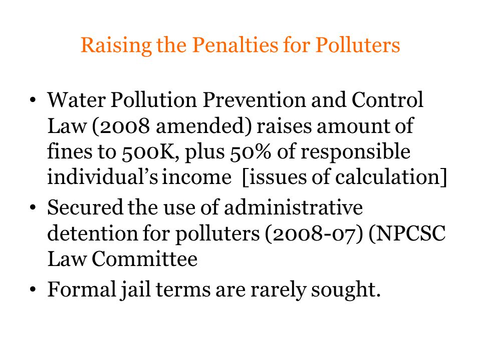 Raising the Penalties for Polluters Water Pollution Prevention and Control Law (2008 amended) raises amount of fines to 500K, plus 50% of responsible individual's income [issues of calculation] Secured the use of administrative detention for polluters (2008-07) (NPCSC Law Committee Formal jail terms are rarely sought.