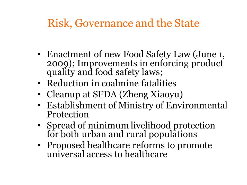 Risk, Governance and the State Enactment of new Food Safety Law (June 1, 2009); Improvements in enforcing product quality and food safety laws; Reduction in coalmine fatalities Cleanup at SFDA (Zheng Xiaoyu) Establishment of Ministry of Environmental Protection Spread of minimum livelihood protection for both urban and rural populations Proposed healthcare reforms to promote universal access to healthcare