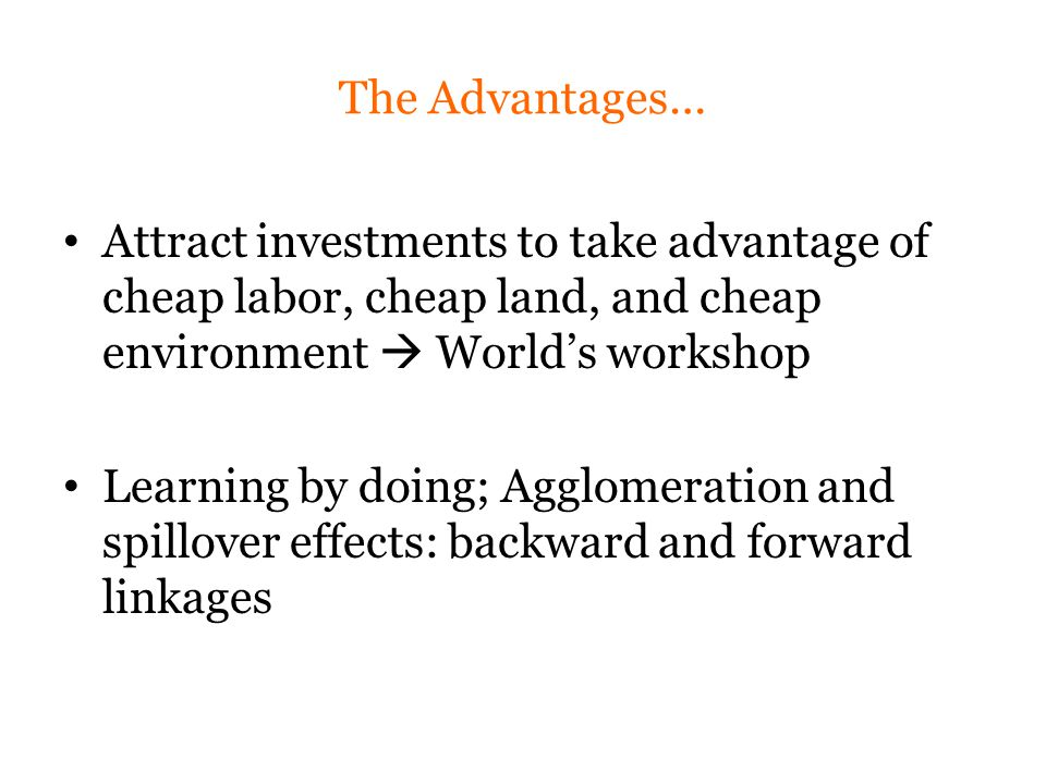 The Advantages… Attract investments to take advantage of cheap labor, cheap land, and cheap environment  World's workshop Learning by doing; Agglomeration and spillover effects: backward and forward linkages