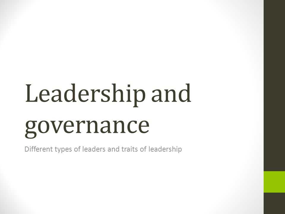 Leadership and governance Different types of leaders and traits of leadership
