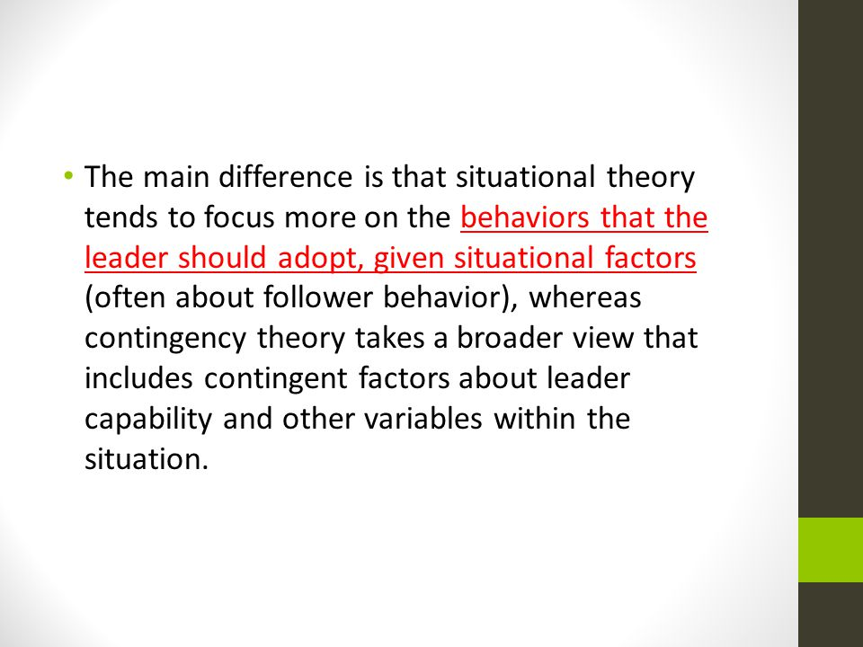The main difference is that situational theory tends to focus more on the behaviors that the leader should adopt, given situational factors (often about follower behavior), whereas contingency theory takes a broader view that includes contingent factors about leader capability and other variables within the situation.