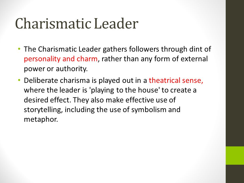 Charismatic Leader The Charismatic Leader gathers followers through dint of personality and charm, rather than any form of external power or authority.