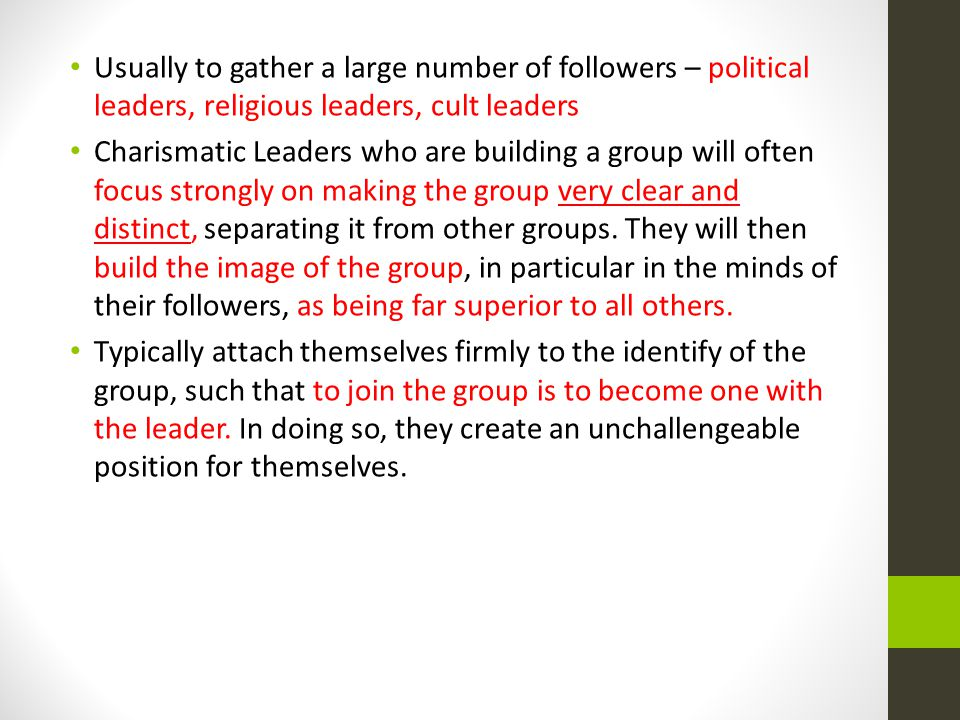 Usually to gather a large number of followers – political leaders, religious leaders, cult leaders Charismatic Leaders who are building a group will often focus strongly on making the group very clear and distinct, separating it from other groups.