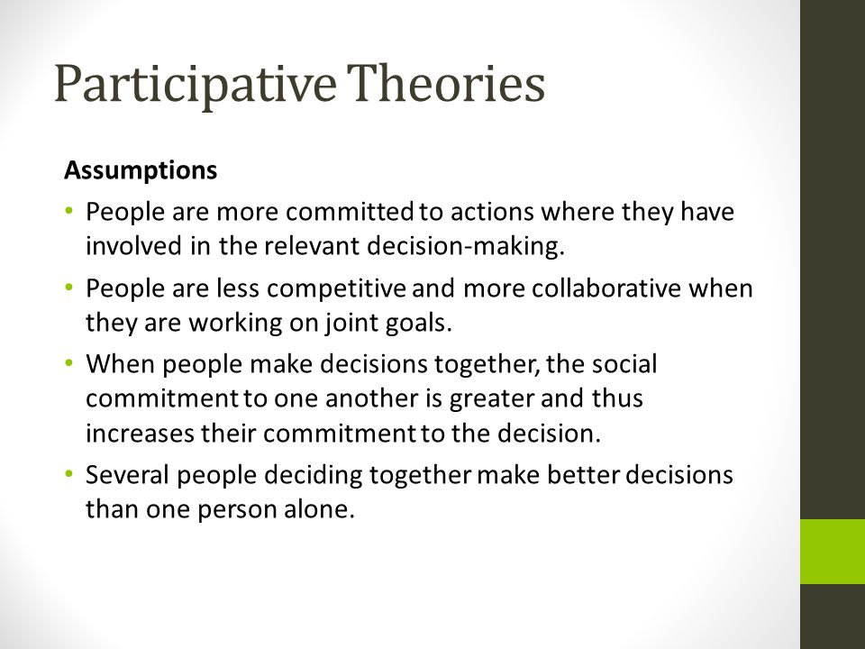 Participative Theories Assumptions People are more committed to actions where they have involved in the relevant decision-making.