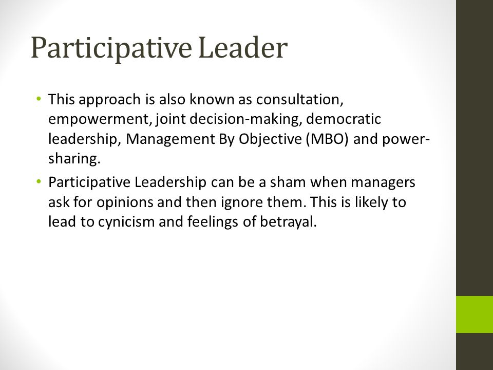 Participative Leader This approach is also known as consultation, empowerment, joint decision-making, democratic leadership, Management By Objective (MBO) and power- sharing.