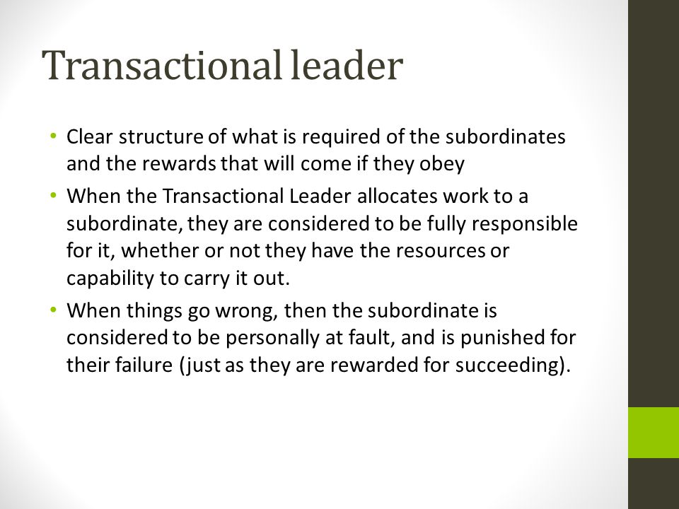 Transactional leader Clear structure of what is required of the subordinates and the rewards that will come if they obey When the Transactional Leader allocates work to a subordinate, they are considered to be fully responsible for it, whether or not they have the resources or capability to carry it out.
