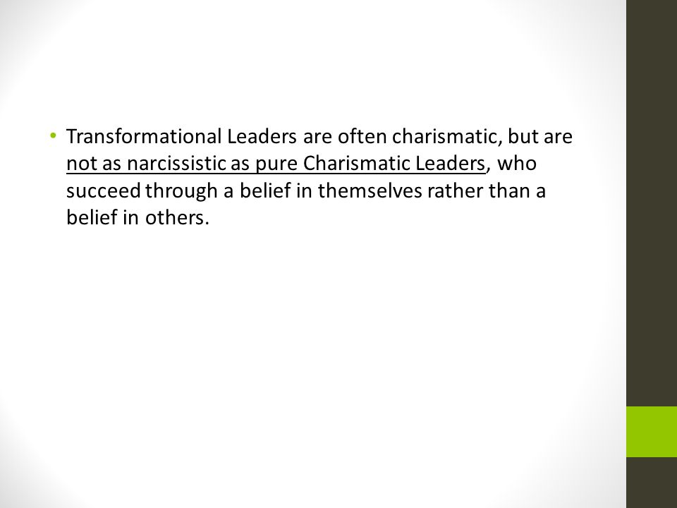 Transformational Leaders are often charismatic, but are not as narcissistic as pure Charismatic Leaders, who succeed through a belief in themselves rather than a belief in others.