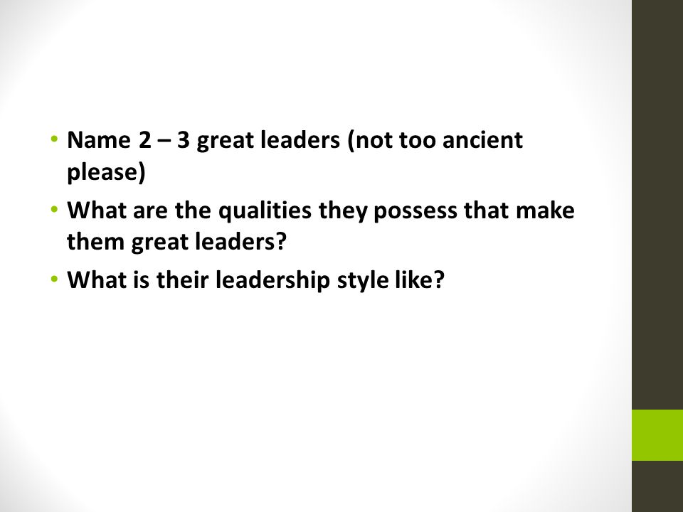 Name 2 – 3 great leaders (not too ancient please) What are the qualities they possess that make them great leaders.