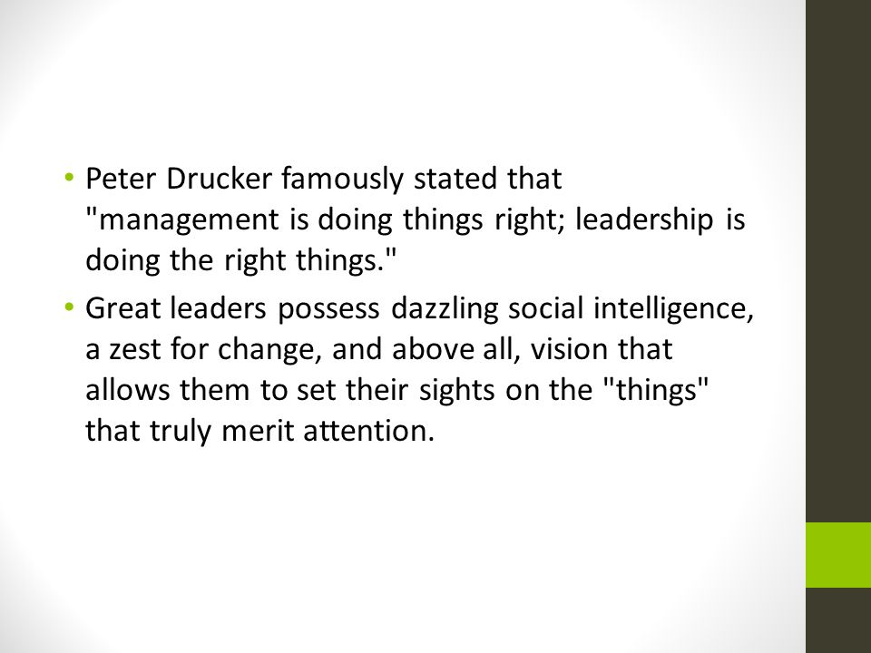 Peter Drucker famously stated that management is doing things right; leadership is doing the right things. Great leaders possess dazzling social intelligence, a zest for change, and above all, vision that allows them to set their sights on the things that truly merit attention.